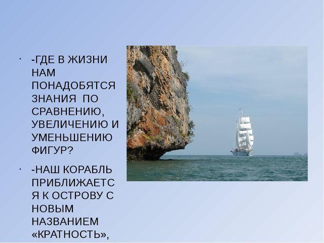 -ГДЕ В ЖИЗНИ НАМ ПОНАДОБЯТСЯ ЗНАНИЯ ПО СРАВНЕНИЮ, УВЕЛИЧЕНИЮ И УМЕНЬШЕНИЮ ФИ...