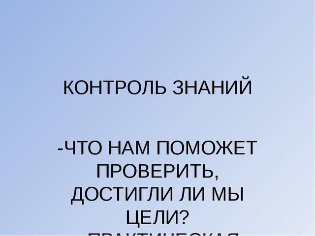 КОНТРОЛЬ ЗНАНИЙ -ЧТО НАМ ПОМОЖЕТ ПРОВЕРИТЬ, ДОСТИГЛИ ЛИ МЫ ЦЕЛИ? - ПРАКТИЧЕСК...