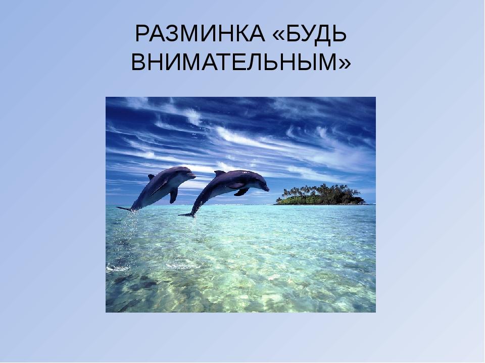 РАЗМИНКА «БУДЬ ВНИМАТЕЛЬНЫМ»