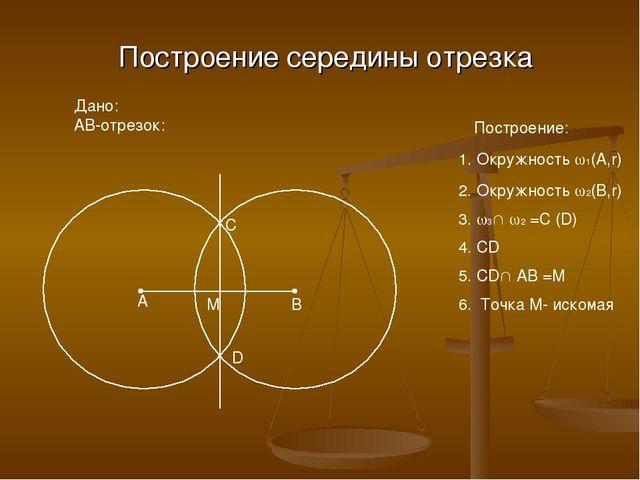 Построение середины отрезка Дано: AB-отрезок: A B Построение: 1. Окружность ...