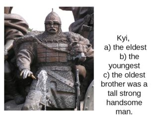 Kyi, a) the eldest b) the youngest c) the oldest brother was a tall strong h