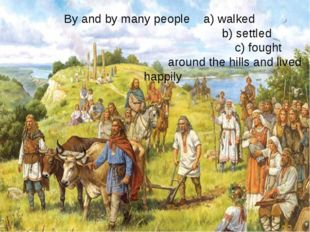 By and by many people a) walked b) settled c) fought around the hills and liv