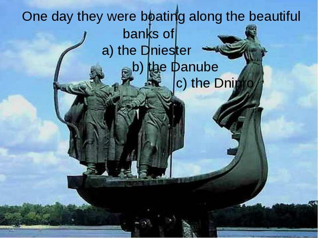 One day they were boating along the beautiful banks of a) the Dniester b) th...