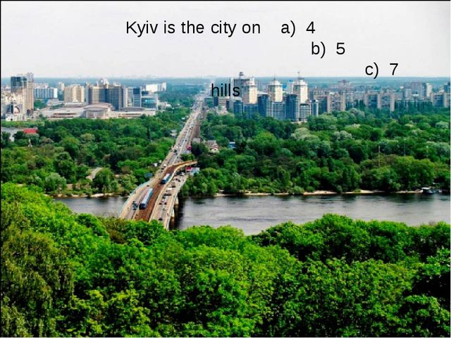 Kyiv is the city on a) 4 b) 5 c) 7 hills