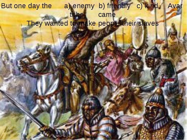 But one day the a) enemy b) friendly c) kind Avar tribe came They wanted to m...
