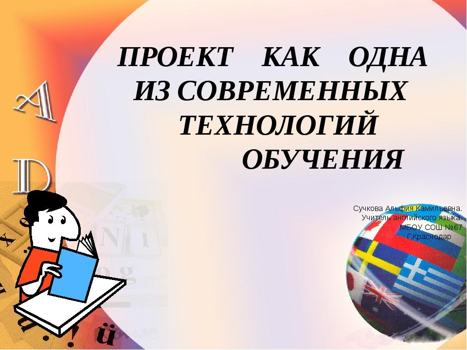 ПРОЕКТ КАК ОДНА ИЗ СОВРЕМЕННЫХ ТЕХНОЛОГИЙ ОБУЧЕНИЯ Сучкова Альфия Камильевна...