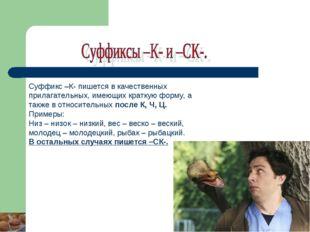Суффикс –К- пишется в качественных прилагательных, имеющих краткую форму, а т