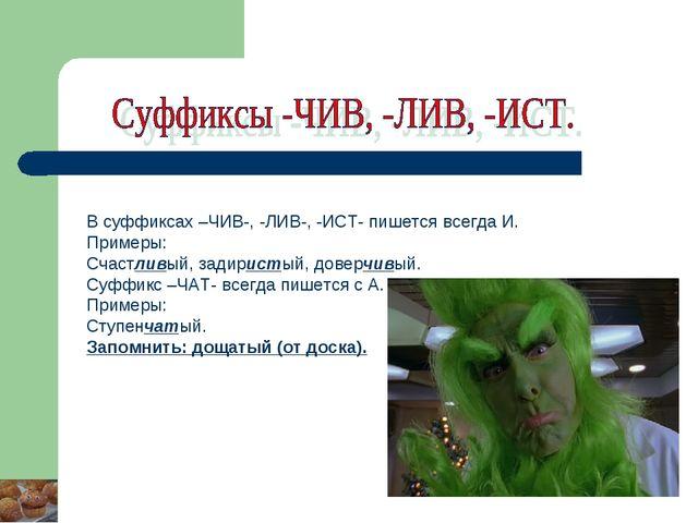В суффиксах –ЧИВ-, -ЛИВ-, -ИСТ- пишется всегда И. Примеры: Счастливый, задири...