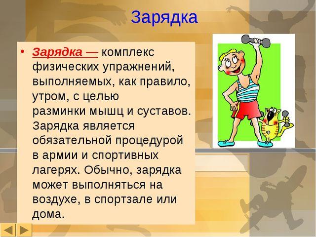 Зарядка Зарядка— комплекс физических упражнений, выполняемых, как правило, у...
