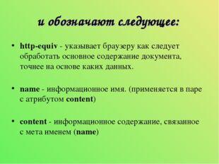 и обозначают следующее: http-equiv- указывает браузеру как следует обработат