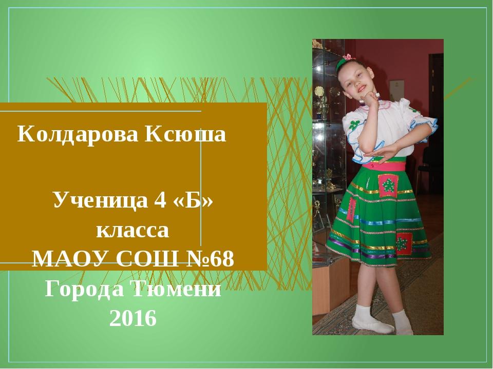 Колдарова Ксюша Ученица 4 «Б» класса МАОУ СОШ №68 Города Тюмени 2016