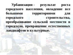 Урбанизация- результат роста городского населения, овладение все большими т