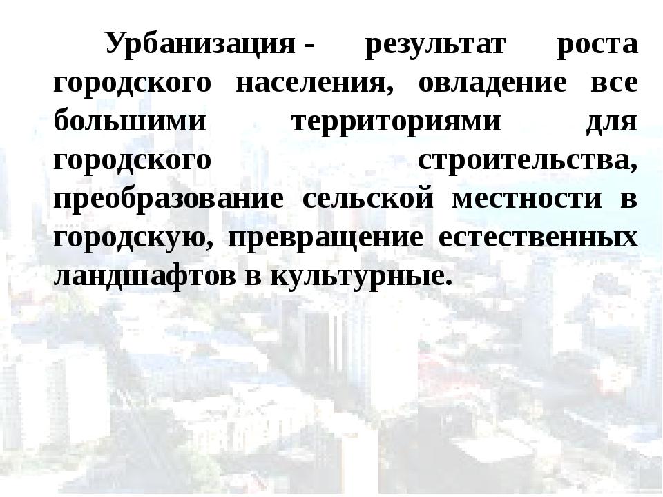 Урбанизация- результат роста городского населения, овладение все большими т...