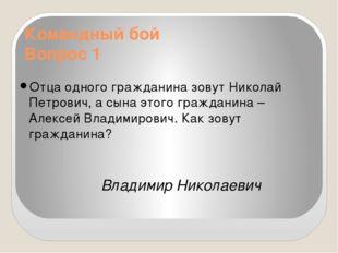 Командный бой Вопрос 1 Отца одного гражданина зовут Николай Петрович, а сына