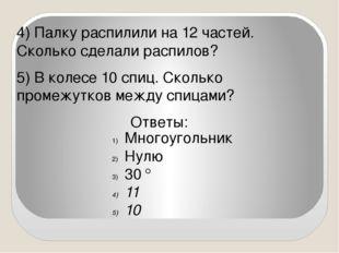 4) Палку распилили на 12 частей. Сколько сделали распилов? 5) В колесе 10 сп