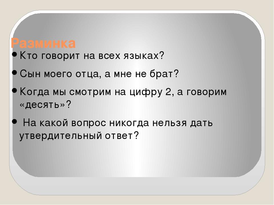 Разминка Кто говорит на всех языках? Сын моего отца, а мне не брат? Когда мы...