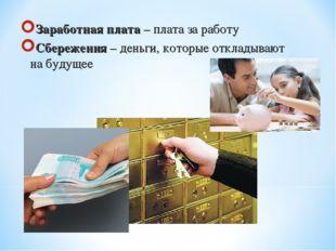 Заработная плата – плата за работу Сбережения – деньги, которые откладывают н