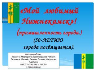 «Мой любимый Нижнекамск»! (промышленность города.) (50-ЛЕТИЮ города посвящае