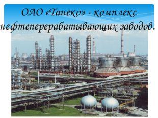 ОАО «Танеко» - комплекс нефтеперерабатывающих заводов.