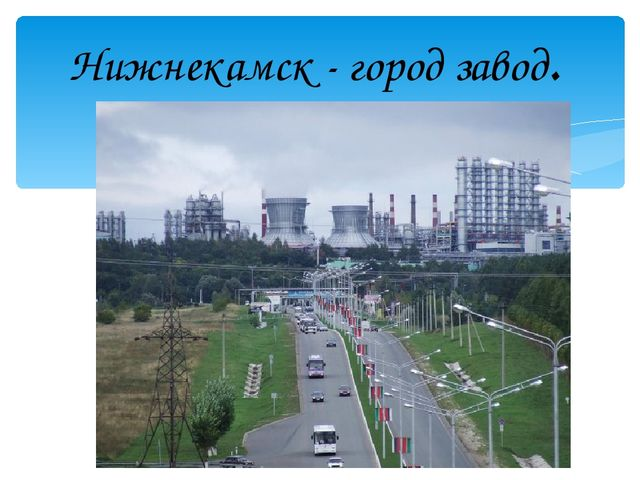 Нижнекамск - город завод.