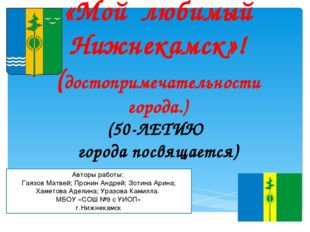 «Мой любимый Нижнекамск»! (достопримечательности города.) (50-ЛЕТИЮ города п