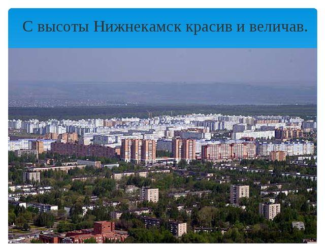 С высоты Нижнекамск красив и величав.
