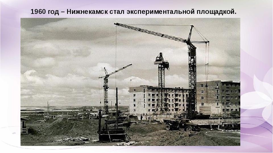 1960 год – Нижнекамск стал экспериментальной площадкой.