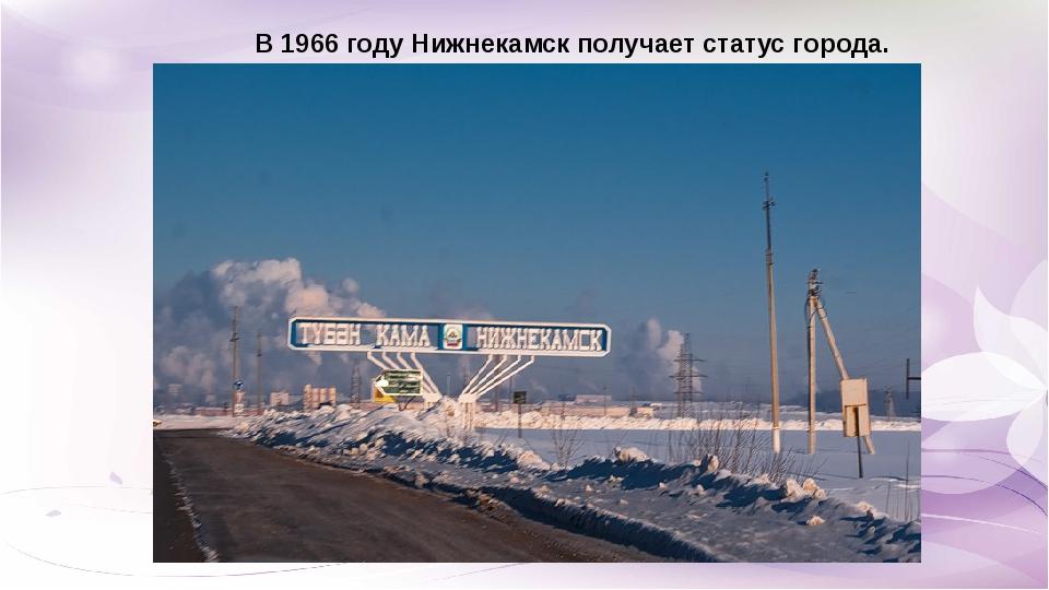 В 1966 году Нижнекамск получает статус города.