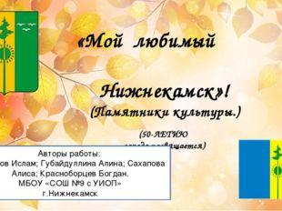 «Мой любимый Нижнекамск»! (Памятники культуры.) (50-ЛЕТИЮ города посвящается