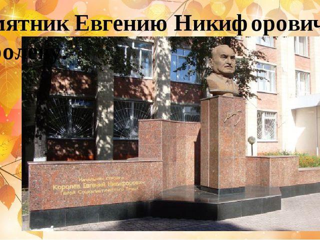 Памятник Евгению Никифоровичу Королеву.
