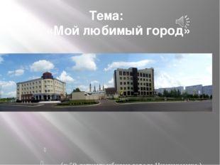 Тема: «Мой любимый город» К юбилею города Нижнекамска (к 50-летнему юбилею го
