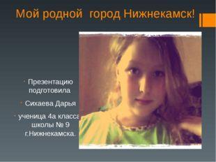 Мой родной город Нижнекамск! Презентацию подготовила Сихаева Дарья ученица 4а