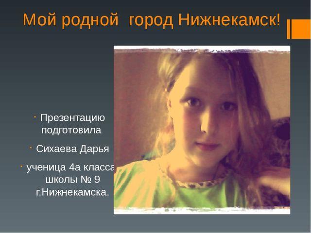 Мой родной город Нижнекамск! Презентацию подготовила Сихаева Дарья ученица 4а...