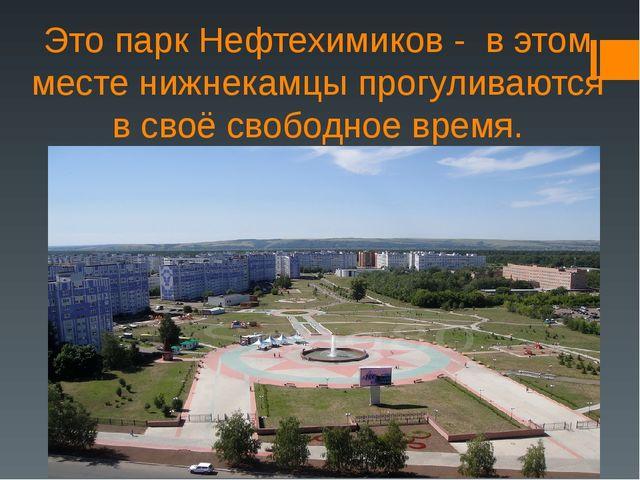 Это парк Нефтехимиков - в этом месте нижнекамцы прогуливаются в своё свободно...