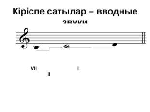 Кіріспе сатылар – вводные звуки VII I II