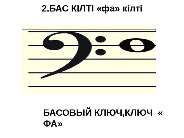 2.БАС КІЛТІ «фа» кілті БАСОВЫЙ КЛЮЧ,КЛЮЧ « ФА»