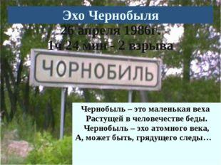 Чернобыль – это маленькая веха Растущей в человечестве беды. Чернобыль – эхо