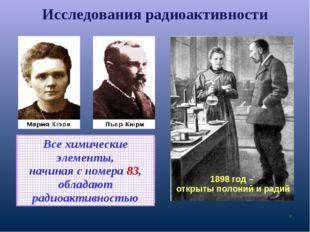 Исследования радиоактивности * 1898 год – открыты полоний и радий Все химичес