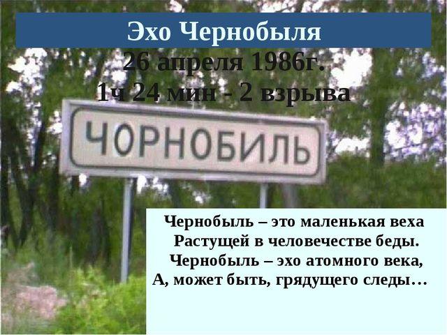 Чернобыль – это маленькая веха Растущей в человечестве беды. Чернобыль – эхо...
