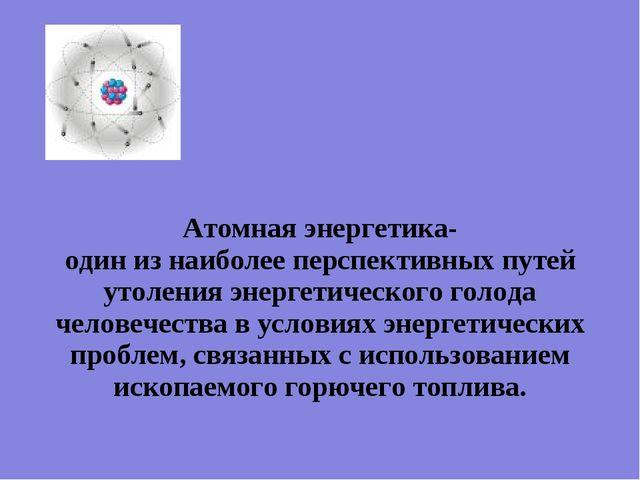 Атомная энергетика- один из наиболее перспективных путей утоления энергетичес...