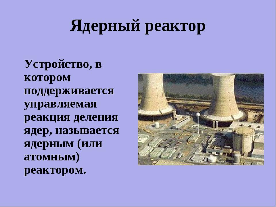 Устройство, в котором поддерживается управляемая реакция деления ядер, назыв...