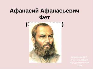 Афанасий Афанасьевич Фет (1820 — 1892) Борисова Н.В. Учитель МБОУ «Водоватовс