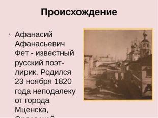 Происхождение Афанасий Афанасьевич Фет - известный русский поэт-лирик. Родилс