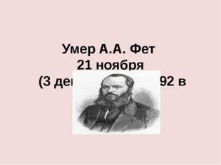Умер А.А. Фет 21 ноября (3 декабря н.с.) 1892 в Москве.