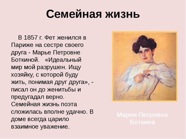 Семейная жизнь В 1857 г. Фет женился в Париже на сестре своего друга - Марье...