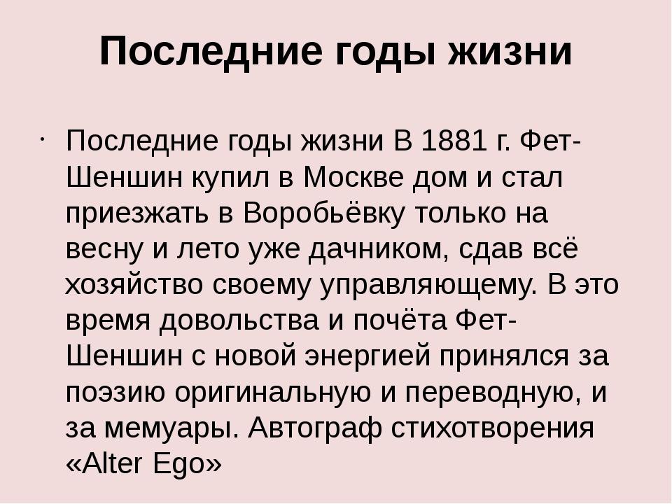Последние годы жизни Последние годы жизни В 1881 г. Фет-Шеншин купил в Москве...