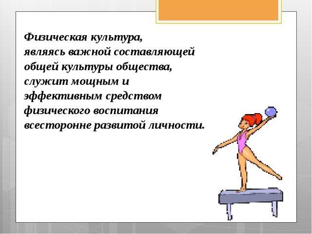 Физическая культура, являясь важной составляющей общей культуры общества, слу...