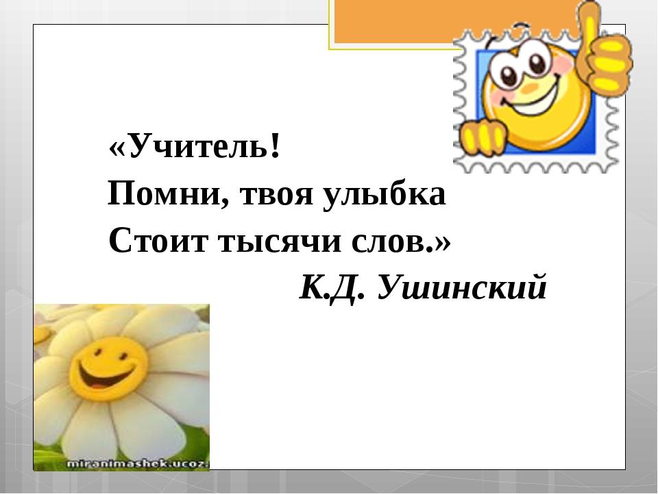 «Учитель! Помни, твоя улыбка Стоит тысячи слов.» К.Д. Ушинский