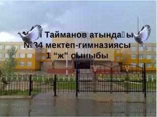 """Асан Тайманов атындағы №34 мектеп-гимназиясы 1 """"ж"""" сыныбы"""