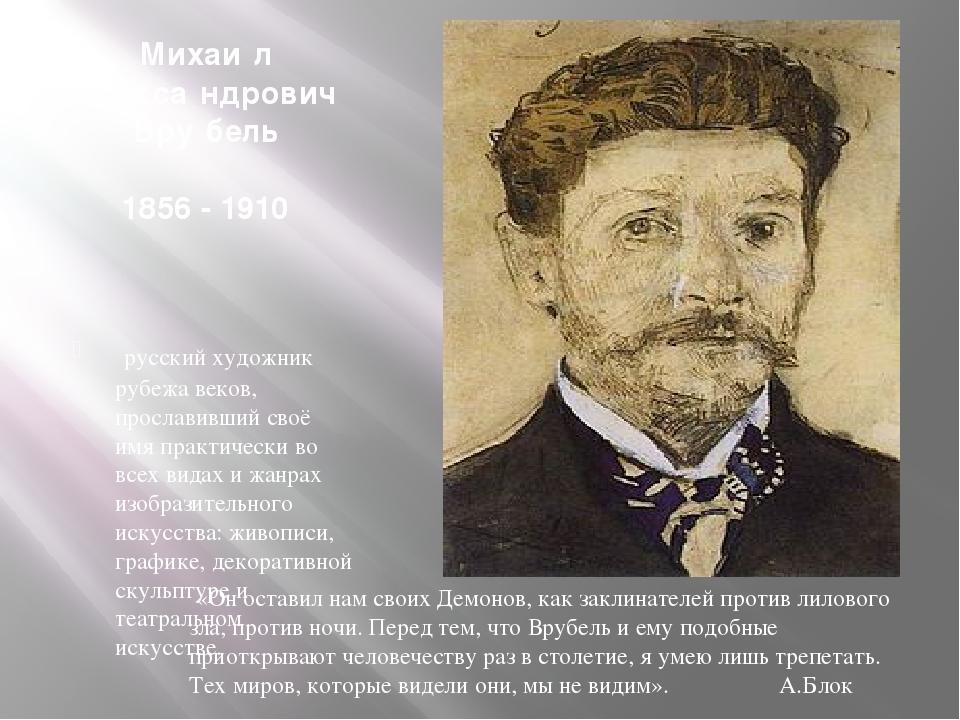 Михаи́л Алекса́ндрович Вру́бель 1856 - 1910 русский художник рубежа веков, п...